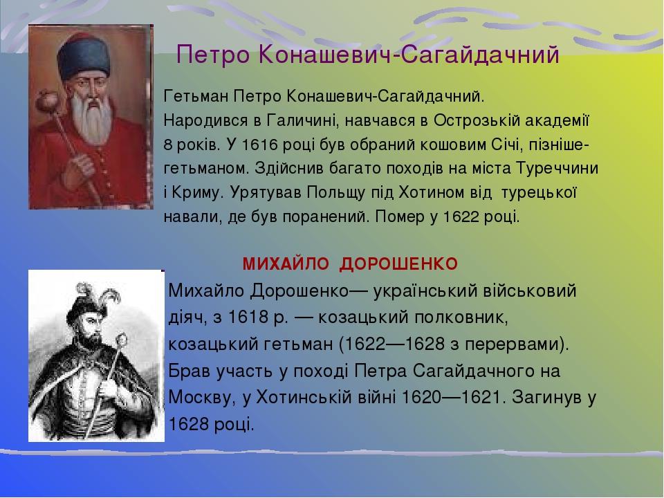 Петро Конашевич-Сагайдачний Гетьман Петро Конашевич-Сагайдачний. Народився в Галичині, навчався в Острозькій академії 8 років. У 1616 році був обра...
