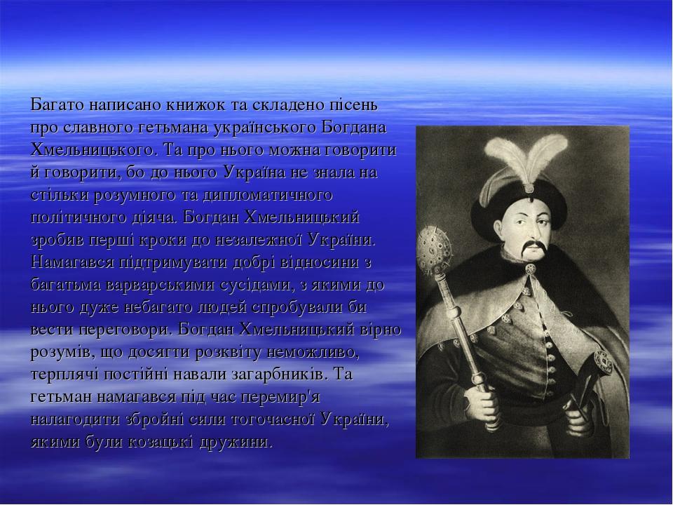 Багато написано книжок та складено пісень про славного гетьмана українського Богдана Хмельницького. Та про нього можна говорити й говорити, бо до н...