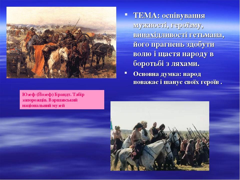 ТЕМА: оспівування мужності, героїзму, винахідливості гетьмана, його прагнень здобути волю і щастя народу в боротьбі з ляхами. Основна думка: народ ...