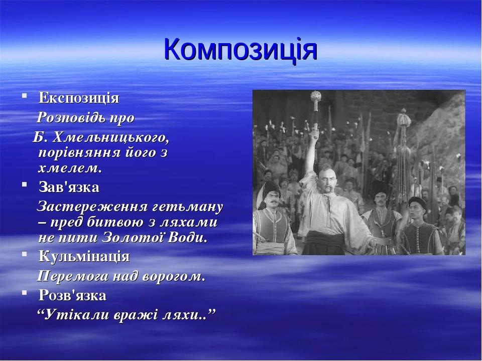 Композиція Експозиція Розповідь про Б. Хмельницького, порівняння його з хмелем. Зав'язка Застереження гетьману – пред битвою з ляхами не пити Золот...