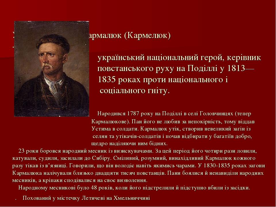 Усти́м Яки́мович Кармaлю́к (Кармeлюк) - український національний герой, керівник повстанського руху на Поділлі у 1813— 1835 роках проти національно...