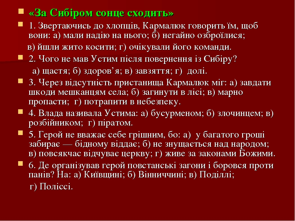 «За Сибіром сонце сходить» 1. Звертаючись до хлопців, Кармалюк говорить їм, щоб вони: а) мали надію на нього; б) негайно озброїлися; в) йшли жито к...