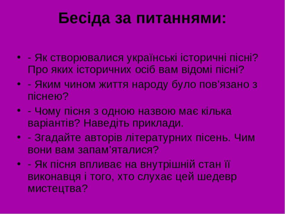 Бесіда за питаннями: - Як створювалися українські історичні пісні? Про яких історичних осіб вам відомі пісні? - Яким чином життя народу було пов'яз...