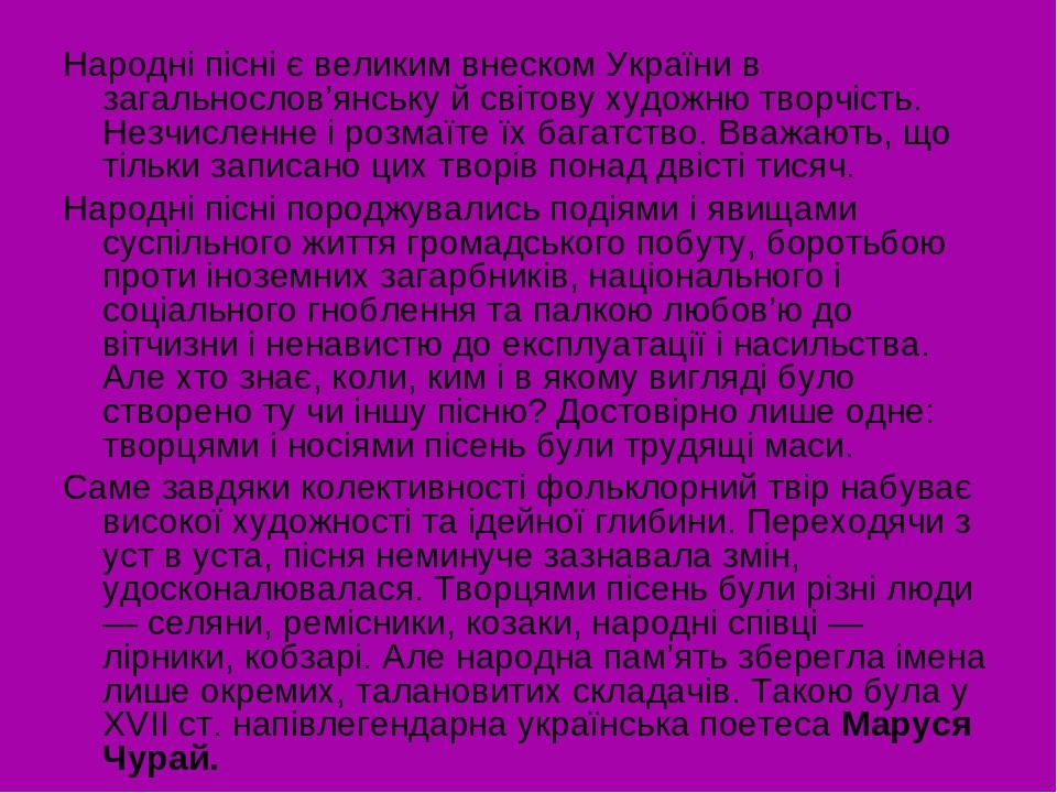 Народні пісні є великим внеском України в загальнослов'янську й світову художню творчість. Незчисленне і розмаїте їх багатство. Вважають, що тільки...