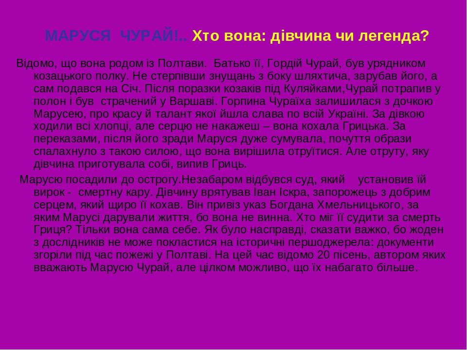 МАРУСЯ ЧУРАЙ!.. Хто вона: дівчина чи легенда? Відомо, що вона родом із Полтави. Батько її, Гордій Чурай, був урядником козацького полку. Не стерпів...