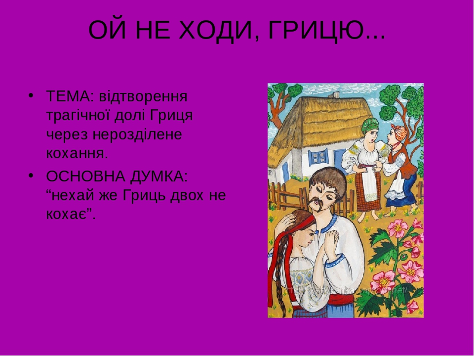 """ОЙ НЕ ХОДИ, ГРИЦЮ... ТЕМА: відтворення трагічної долі Гриця через нерозділене кохання. ОСНОВНА ДУМКА: """"нехай же Гриць двох не кохає""""."""