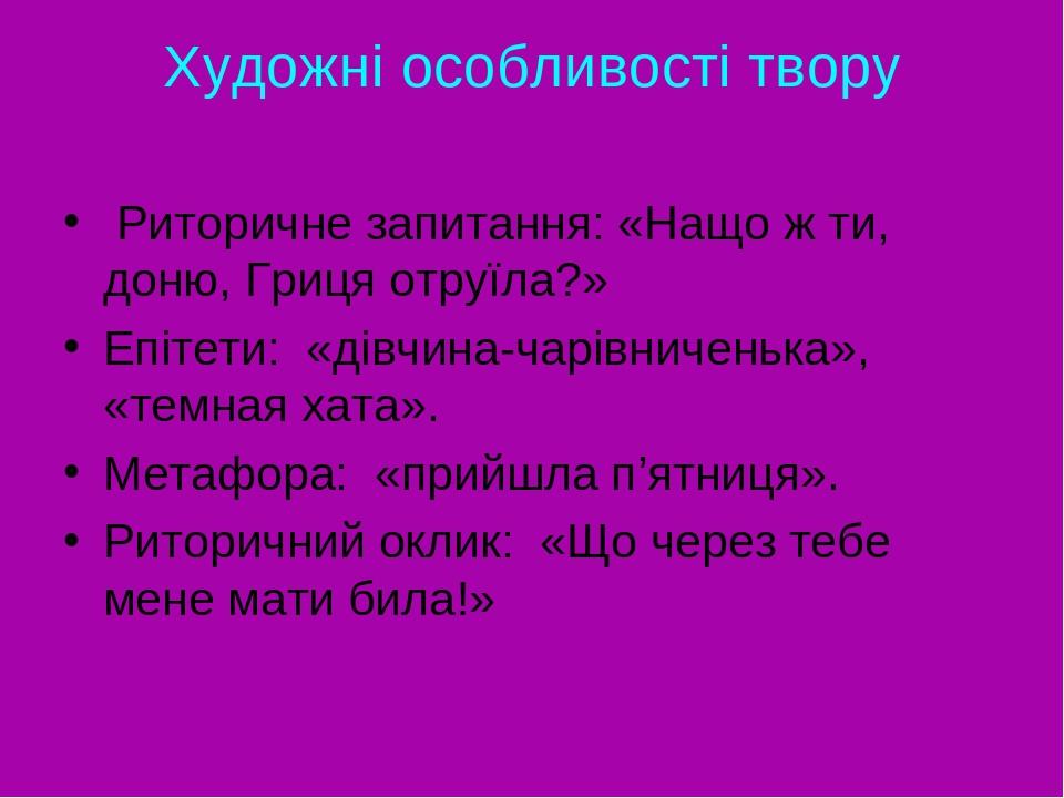 Художні особливості твору Риторичне запитання: «Нащо ж ти, доню, Гриця отруїла?» Епітети: «дівчина-чарівниченька», «темная хата». Метафора: «прийшл...