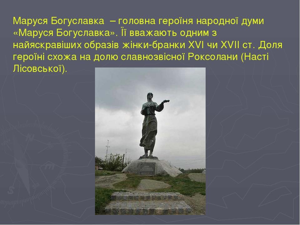 Маруся Богуславка – головна героїня народної думи «Маруся Богуславка». Її вважають одним з найяскравіших образів жінки-бранки ХVІ чи ХVІІ ст. Доля ...
