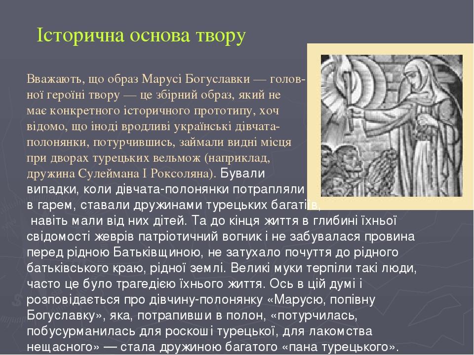 Вважають, що образ Марусі Богуславки — голов- ної героїні твору — це збірний образ, який не має конкретного історичного прототипу, хоч відомо, що і...