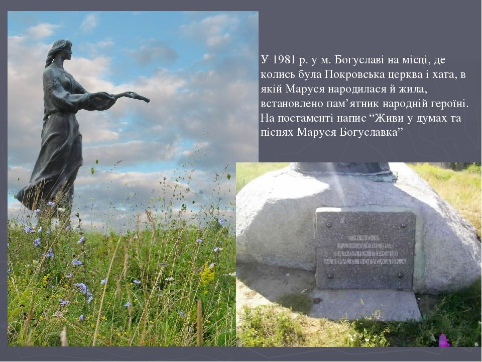 У 1981 р. у м. Богуславі на місці, де колись була Покровська церква і хата, в якій Маруся народилася й жила, встановлено пам'ятник народній героїні...