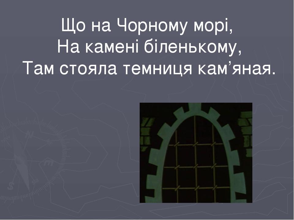 Що на Чорному морі, На камені біленькому, Там стояла темниця кам'яная.