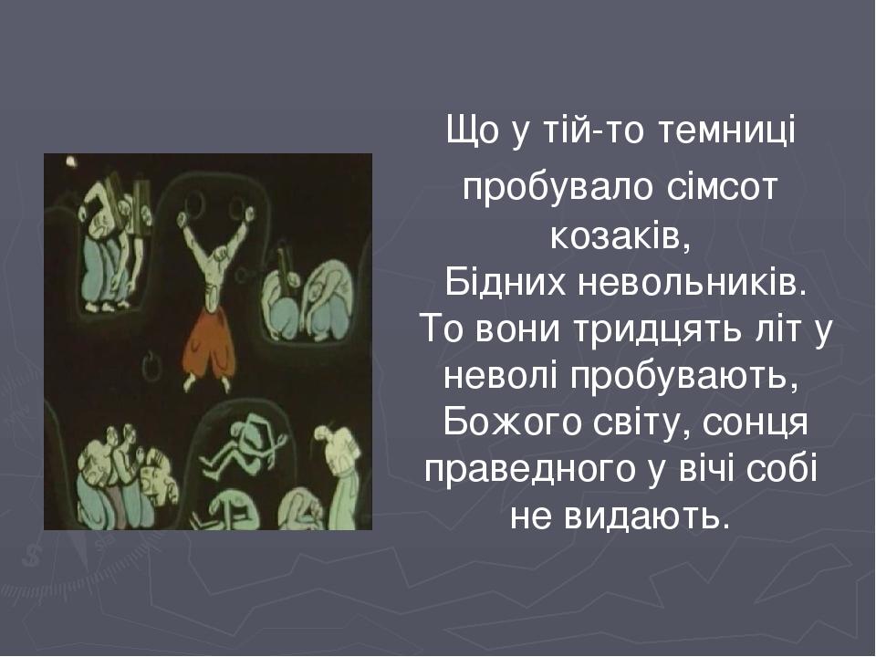 Що у тій-то темниці пробувало сімсот козаків, Бідних невольників. То вони тридцять літ у неволі пробувають, Божого світу, сонця праведного у вічі с...
