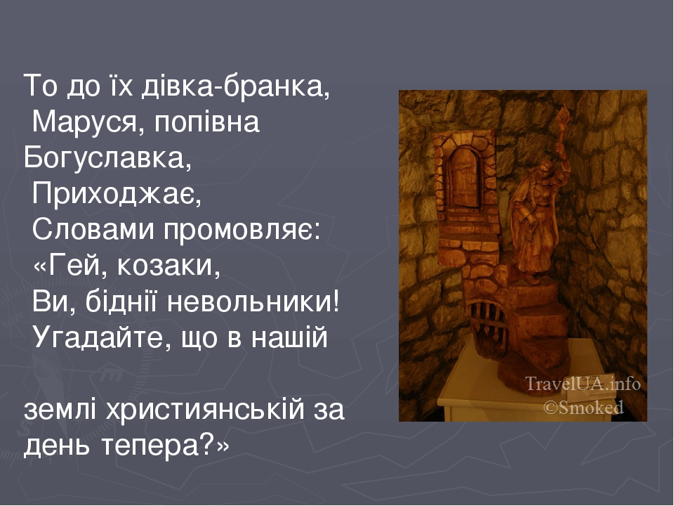 То до їх дівка-бранка, Маруся, попівна Богуславка, Приходжає, Словами промовляє: «Гей, козаки, Ви, біднії невольники! Угадайте, що в нашій землі хр...