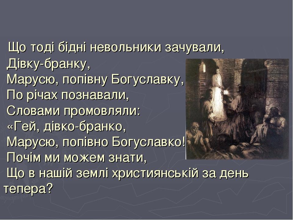 Що тоді бідні невольники зачували, Дівку-бранку, Марусю, попівну Богуславку, По річах познавали, Словами промовляли: «Гей, дівко-бранко, Марусю, по...