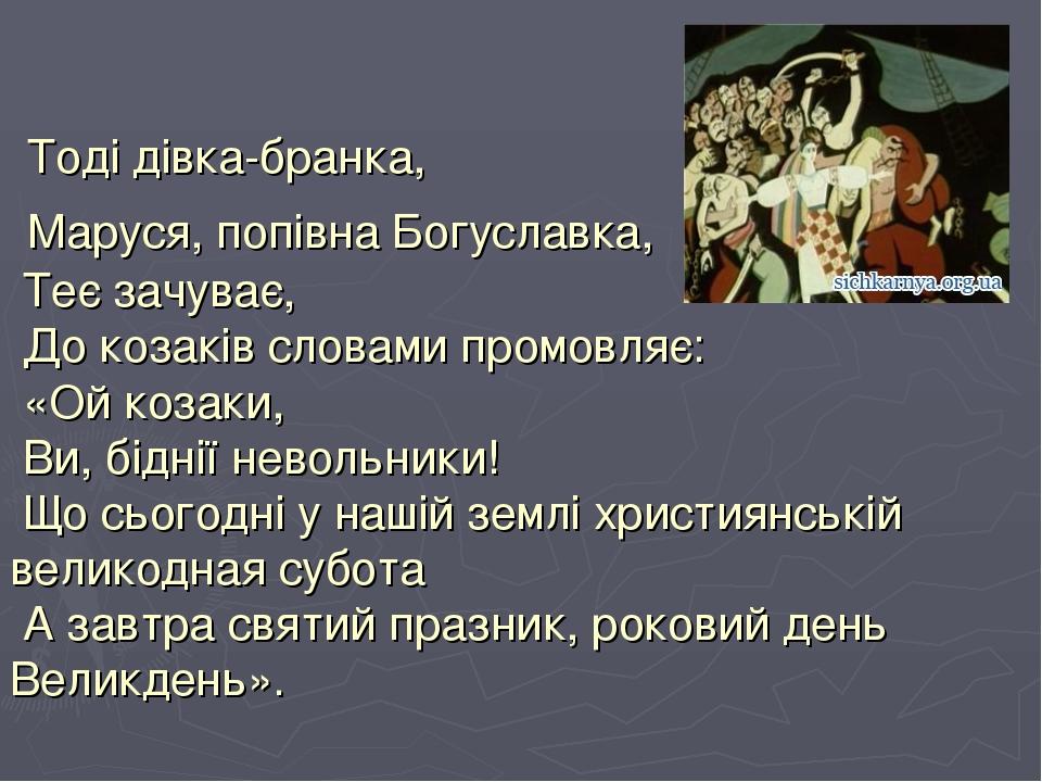 Тоді дівка-бранка, Маруся, попівна Богуславка, Теє зачуває, До козаків словами промовляє: «Ой козаки, Ви, біднії невольники! Що сьогодні у нашій зе...