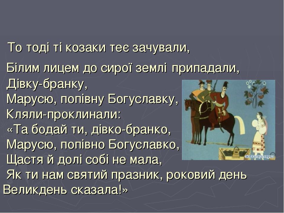 То тоді ті козаки теє зачували, Білим лицем до сирої землі припадали, Дівку-бранку, Марусю, попівну Богуславку, Кляли-проклинали: «Та бодай ти, дів...