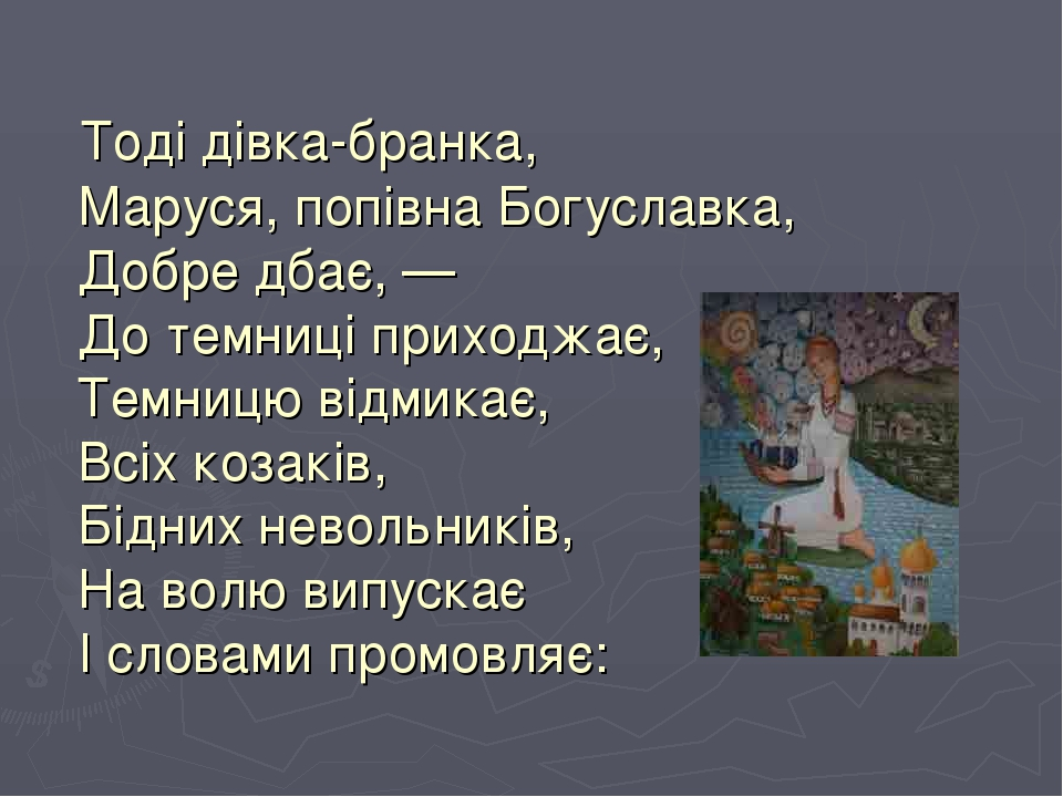 Тоді дівка-бранка, Маруся, попівна Богуславка, Добре дбає, — До темниці приходжає, Темницю відмикає, Всіх козаків, Бідних невольників, На волю випу...