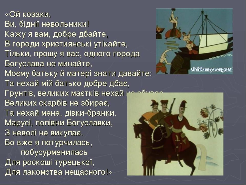 «Ой козаки, Ви, біднії невольники! Кажу я вам, добре дбайте, В городи християнські утікайте, Тільки, прошу я вас, одного города Богуслава не минайт...