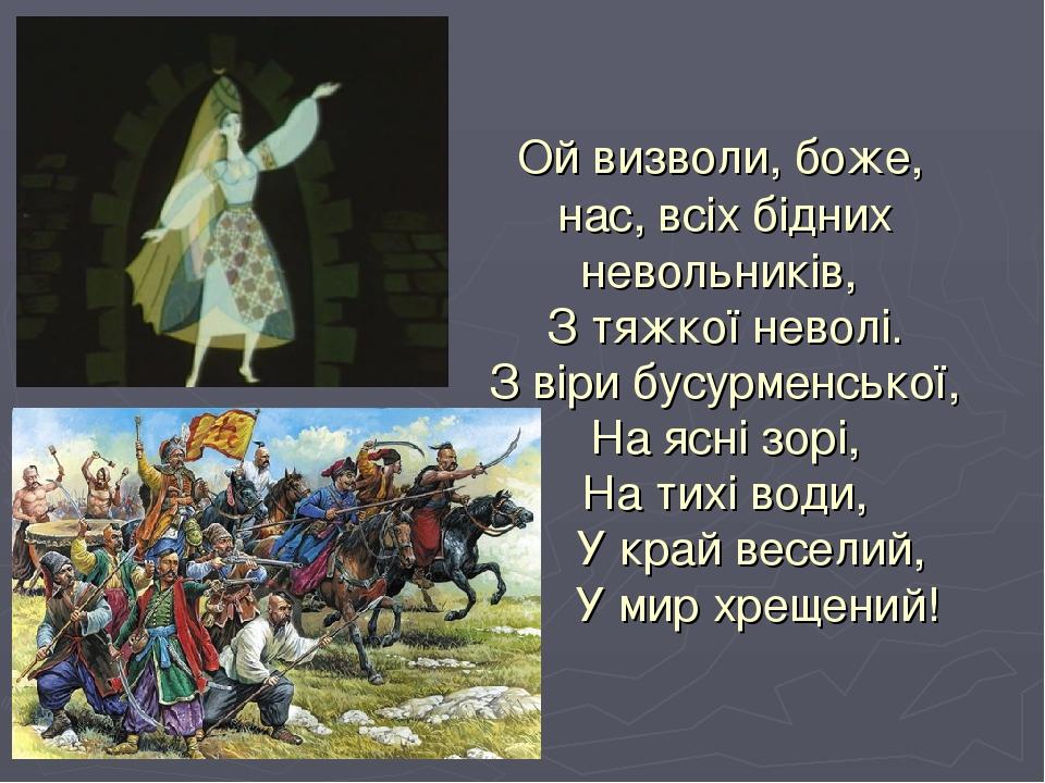 Ой визволи, боже, нас, всіх бідних невольників, З тяжкої неволі. З віри бусурменської, На ясні зорі, На тихі води, У край веселий, У мир хрещений!