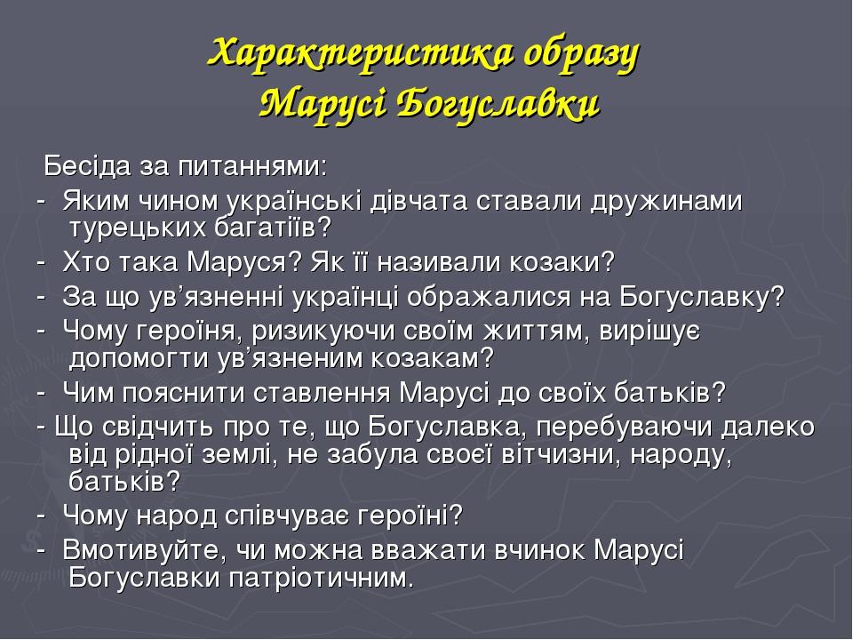 Характеристика образу Марусі Богуславки Бесіда за питаннями: - Яким чином українські дівчата ставали дружинами турецьких багатіїв? - Хто така Марус...