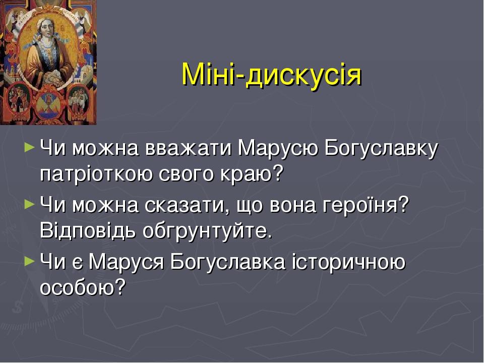 Міні-дискусія Чи можна вважати Марусю Богуславку патріоткою свого краю? Чи можна сказати, що вона героїня? Відповідь обгрунтуйте. Чи є Маруся Богус...