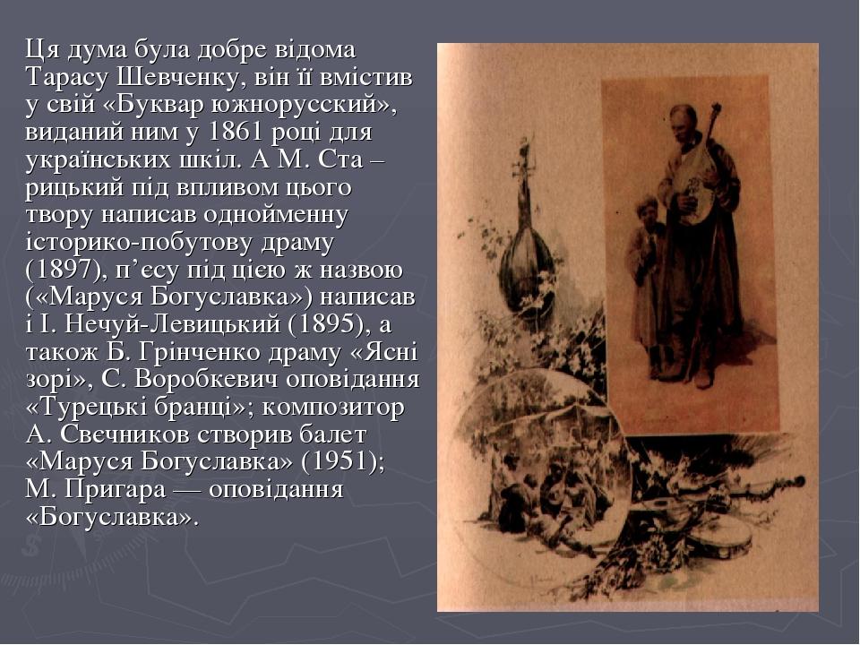Ця дума була добре відома Тарасу Шевченку, він її вмістив у свій «Буквар южнорусский», виданий ним у 1861 році для українських шкіл. А М. Ста –риць...