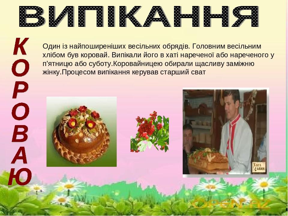 \ Один із найпоширеніших весільних обрядів. Головним весільним хлібом був коровай. Випікали його в хаті нареченої або нареченого у п'ятницю або суб...