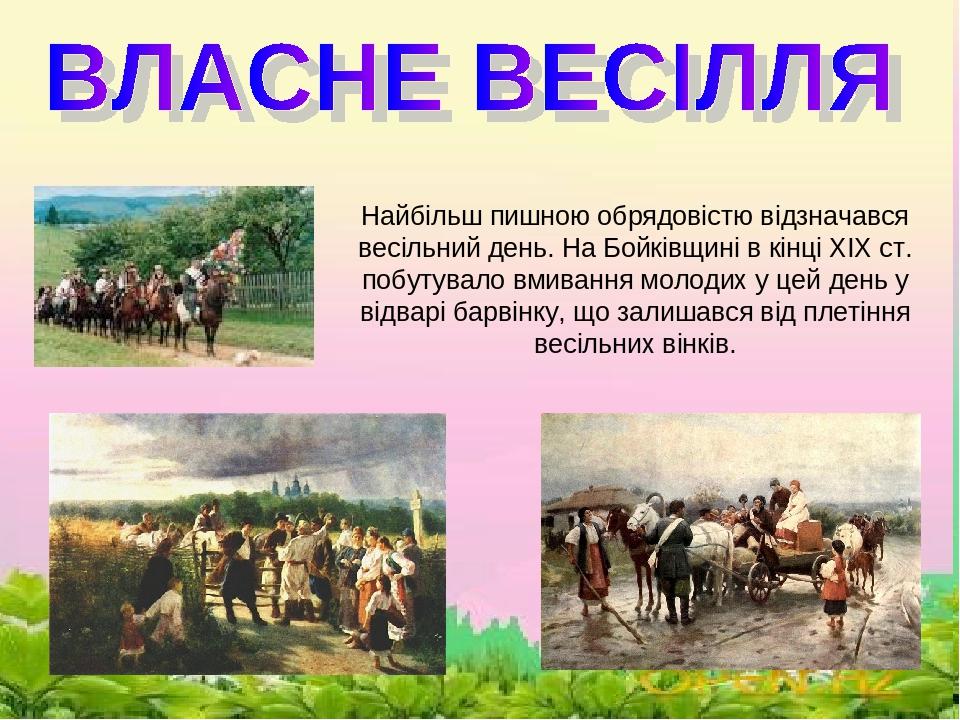\ Найбільш пишною обрядовістю відзначався весільний день. На Бойківщині в кінці XIX ст. побутувало вмивання молодих у цей день у відварі барвінку, ...