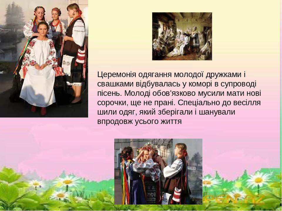 \ Церемонія одягання молодої дружками і свашками відбувалась у коморі в супроводі пісень. Молоді обов'язково мусили мати нові сорочки, ще не прані....