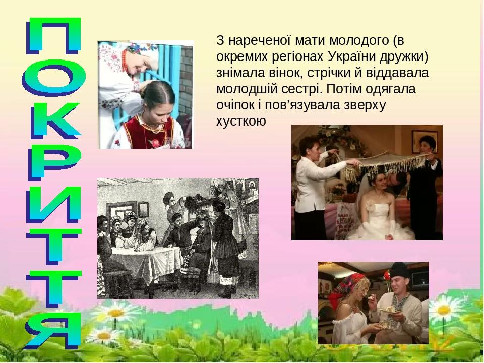 \ З нареченої мати молодого (в окремих регіонах України дружки) знімала вінок, стрічки й віддавала молодшій сестрі. Потім одягала очіпок і пов'язув...