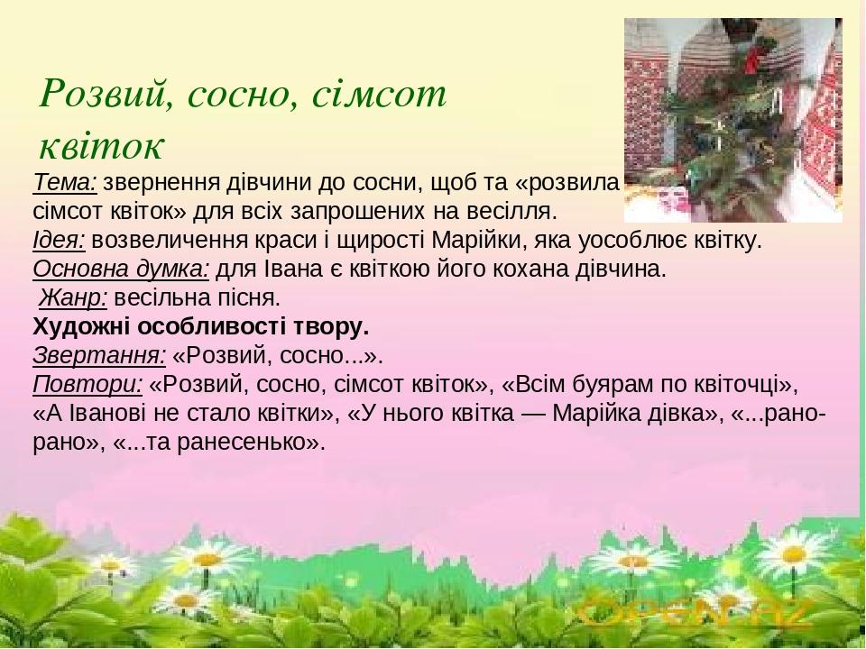 \ Тема: звернення дівчини до сосни, щоб та «розвила сімсот квіток» для всіх запрошених на весілля. Ідея: возвеличення краси і щирості Марійки, яка ...
