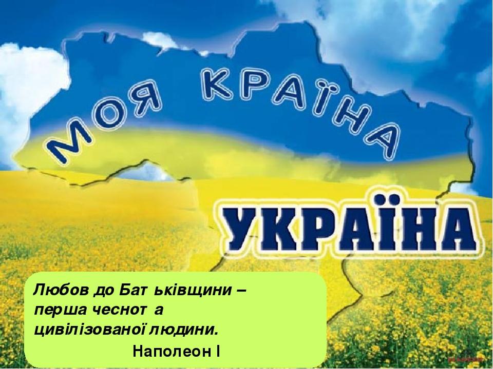 Любов до Батьківщини – перша чеснота цивілізованої людини. Наполеон І Як не любити тебе, Україно, Моя Україно, моя Батьківщино, Вкраїно, любове моя!
