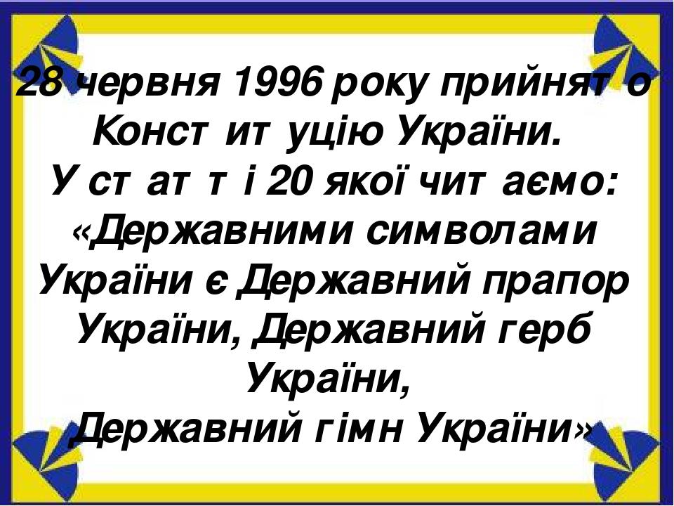 28 червня 1996 року прийнято Конституцію України. У статті 20 якої читаємо: «Державними символами України є Державний прапор України, Державний гер...