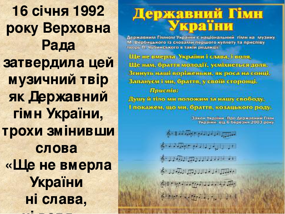 16 січня 1992 року Верховна Рада затвердила цей музичний твір як Державний гімн України, трохи змінивши слова «Ще не вмерла України ні слава, ні во...