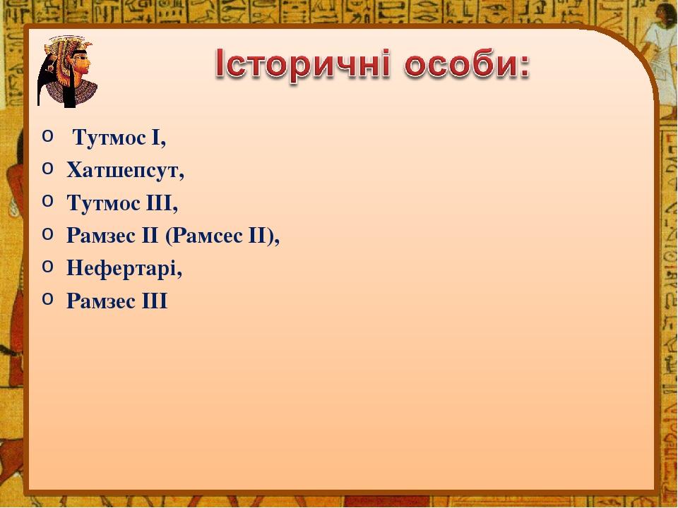 Тутмос І, Хатшепсут, Тутмос ІІІ, Рамзес ІІ (Рамсес ІІ), Нефертарі, Рамзес ІІІ