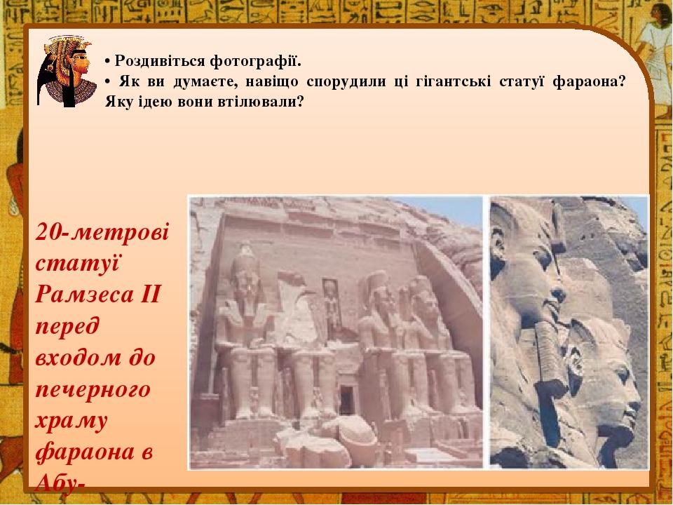 • Роздивіться фотографії. • Як ви думаєте, навіщо спорудили ці гігантські статуї фараона? Яку ідею вони втілювали? 20-метрові статуї Рамзеса II пер...