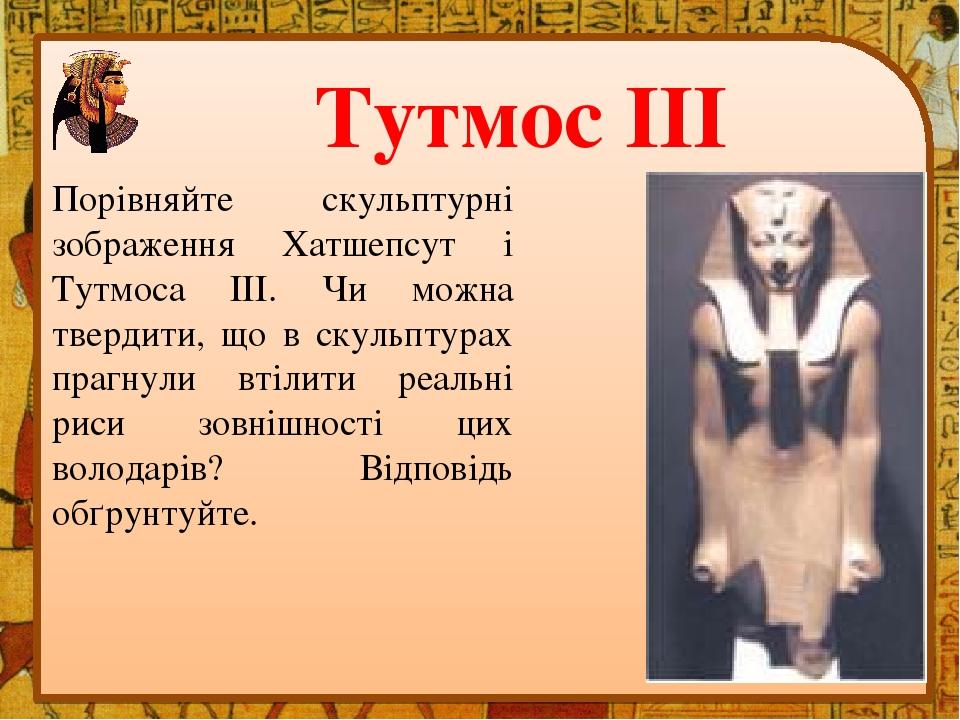 Тутмос ІІІ Порівняйте скульптурні зображення Хатшепсут і Тутмоса III. Чи можна твердити, що в скульптурах прагнули втілити реальні риси зовнішності...