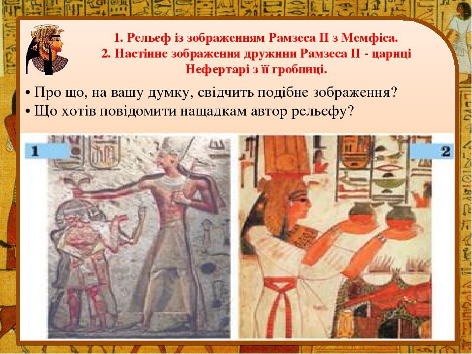 1. Рельєф із зображенням Рамзеса II з Мемфіса. 2. Настінне зображення дружини Рамзеса II - цариці Нефертарі з її гробниці. • Про що, на вашу думку,...