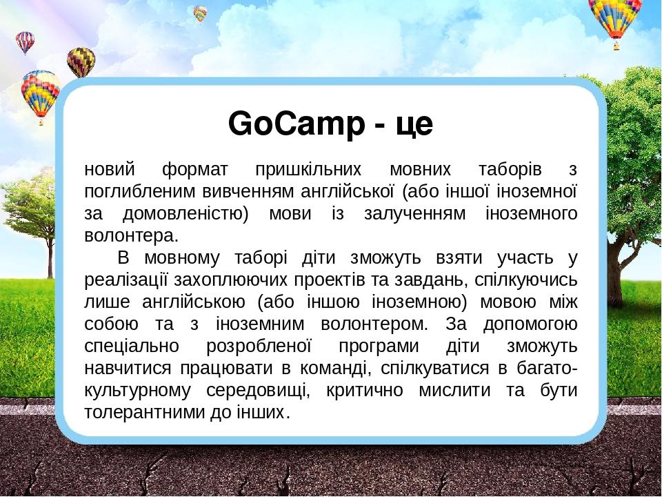 GoCamp - це новий формат пришкільних мовних таборів з поглибленим вивченням англійської (або іншої іноземної за домовленістю) мови із залученням ін...