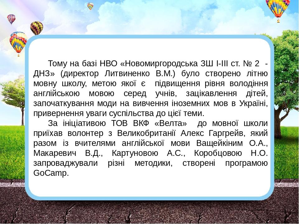 Тому на базі НВО «Новомиргородська ЗШ І-ІІІ ст. № 2 - ДНЗ» (директор Литвиненко В.М.) було створено літню мовну школу, метою якої є підвищення рівн...