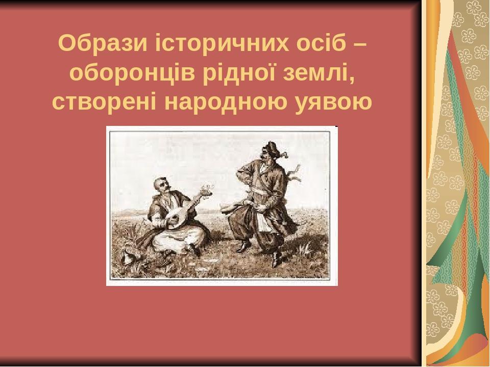 Образи історичних осіб – оборонців рідної землі, створені народною уявою