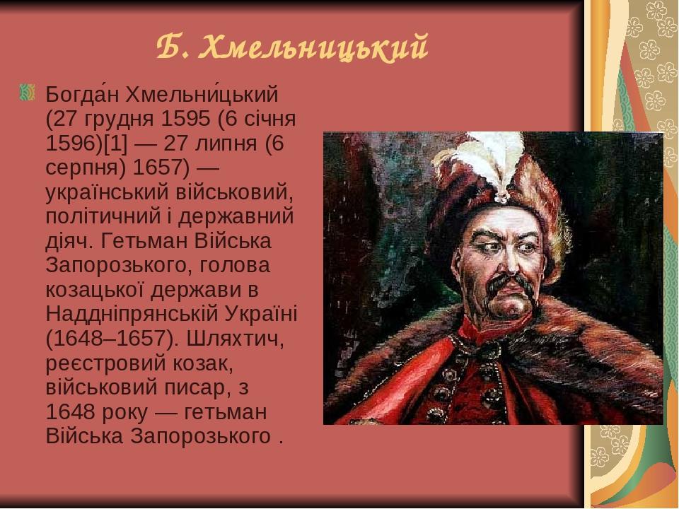 Б. Хмельницький Богда́н Хмельни́цький (27 грудня 1595 (6 січня 1596)[1] — 27 липня (6 серпня) 1657) — український військовий, політичний і державни...