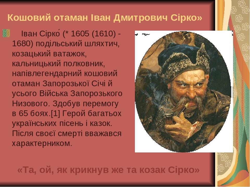 «Та, ой, як крикнув же та козак Сірко» Іван Сірко́ (* 1605 (1610) - 1680) подільський шляхтич, козацький ватажок, кальницький полковник, напівлеген...