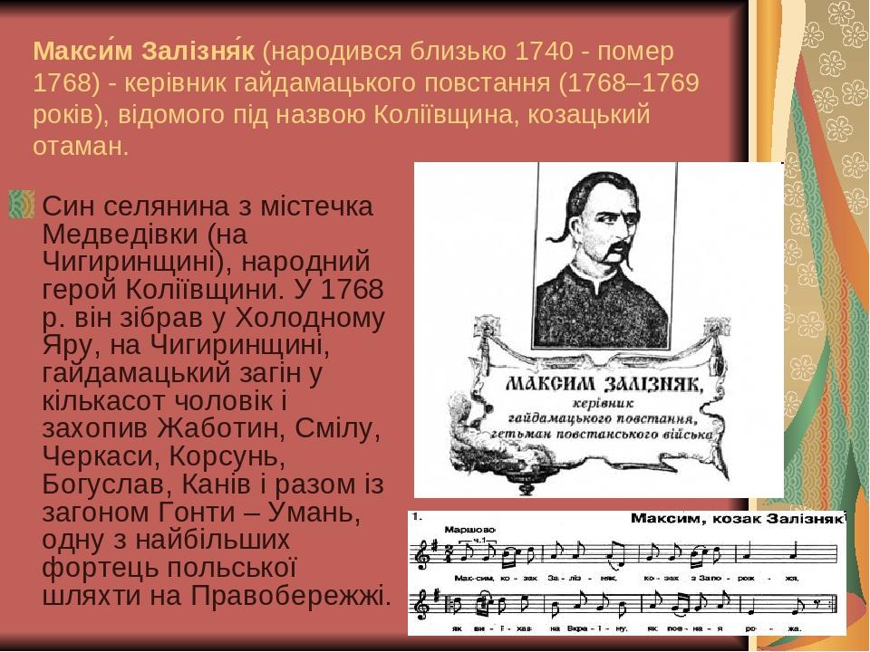 Макси́м Залізня́к (народився близько 1740 - помер 1768) - керівник гайдамацького повстання (1768–1769 років), відомого під назвою Коліївщина, козац...