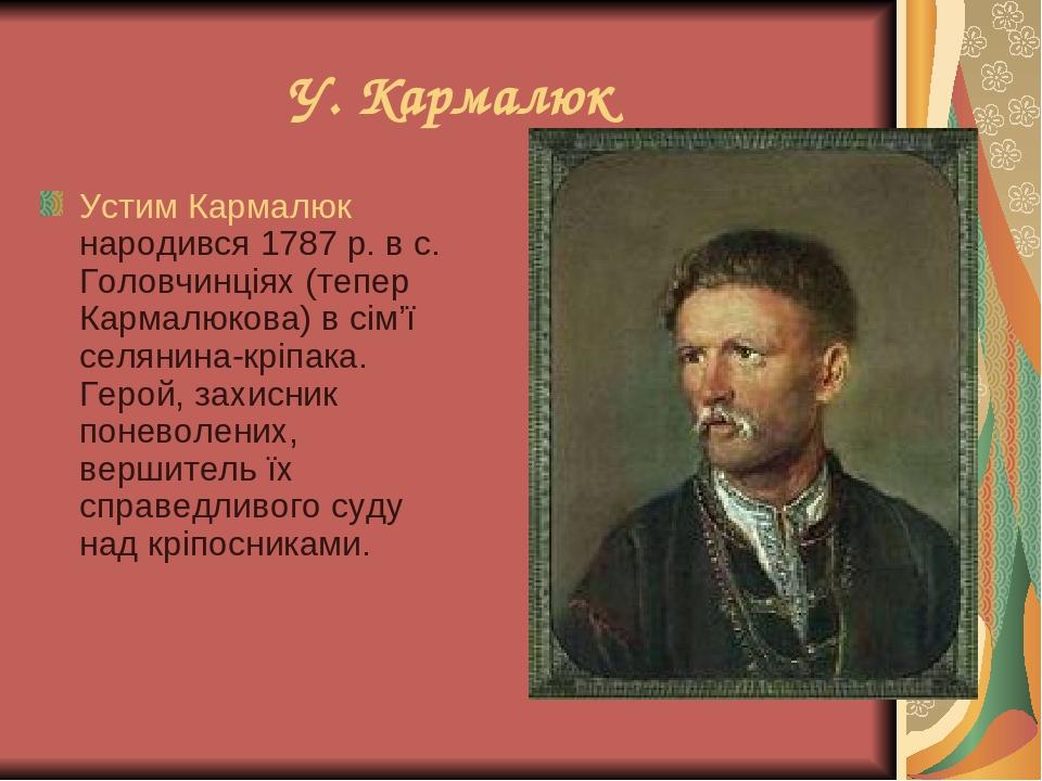 У. Кармалюк Устим Кармалюк народився 1787 р. в с. Головчинціях (тепер Кармалюкова) в сім'ї селянина-кріпака. Герой, захисник поневолених, вершитель...