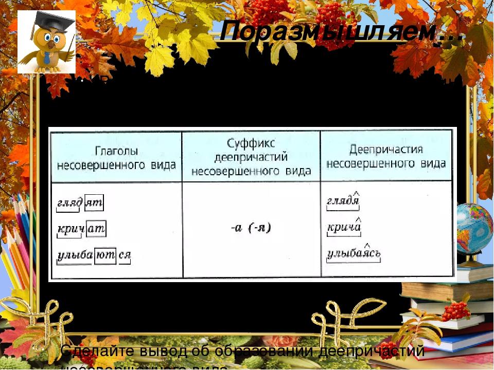 Поразмышляем… Рассмотрите таблицу. От основы какой формы глагола образуются деепричастия несовершенного вида? С помощью каких суффиксов? Сделайте в...