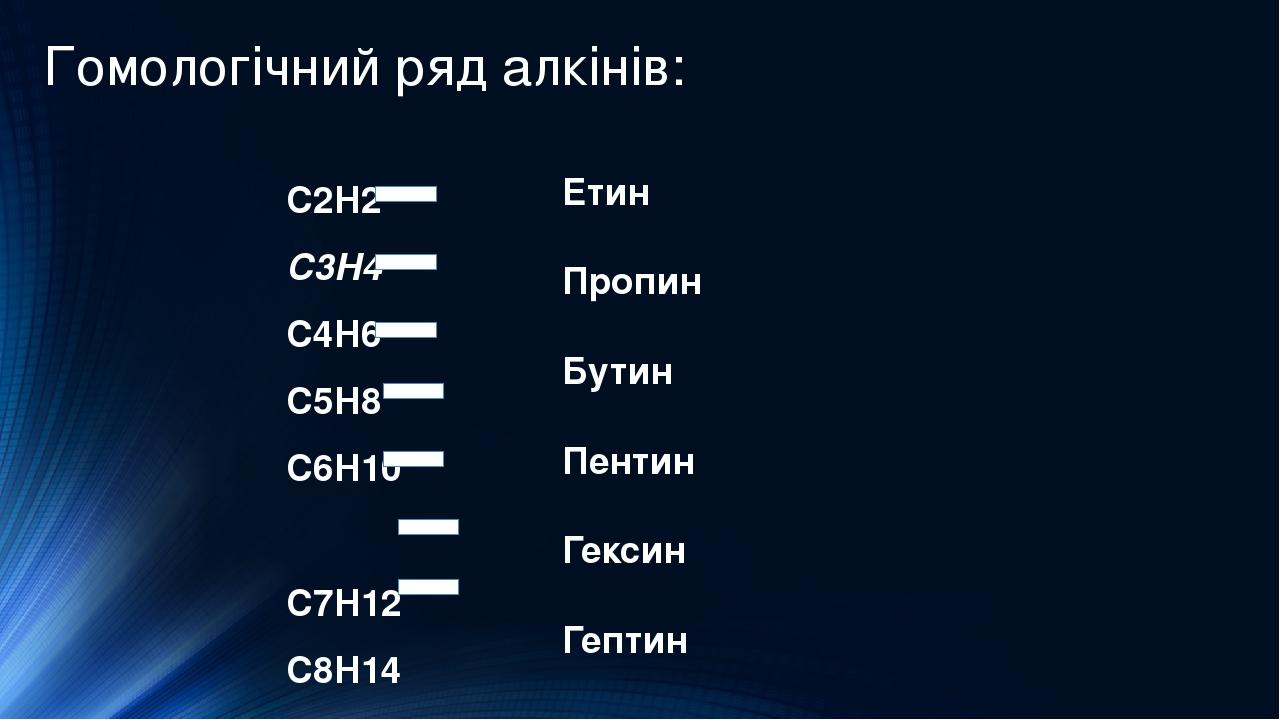Гомологічний ряд алкінів: C2H2 C3H4 C4H6 C5H8 C6H10 C7H12 C8H14 Етин Пропин Бутин Пентин Гексин Гептин