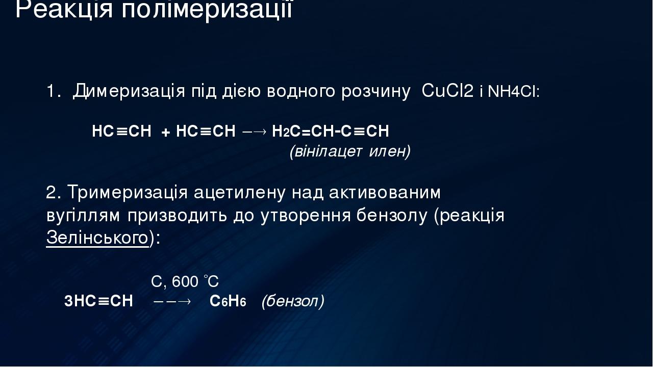 Реакція полімеризації 1. Димеризація під дією водного розчину CuCl2 і NH4Cl: НCCH + НCCH  Н2C=CHCCH (вінілацетилен) 2. Тримеризація ацетилену...