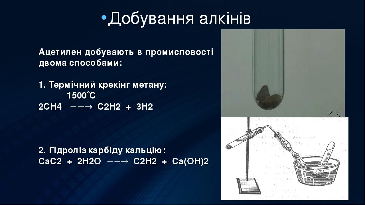 Добування алкінів Ацетилен добувають в промисловості двома способами: 1. Термічний крекінг метану: 1500С 2СН4  С2Н2 + 3Н2 2. Гідроліз карбіду к...