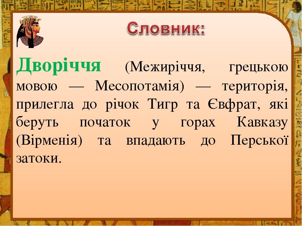 Дворіччя (Межиріччя, грецькою мовою — Месопотамія) — територія, прилегла до річок Тигр та Євфрат, які беруть початок у горах Кавказу (Вірменія) та ...